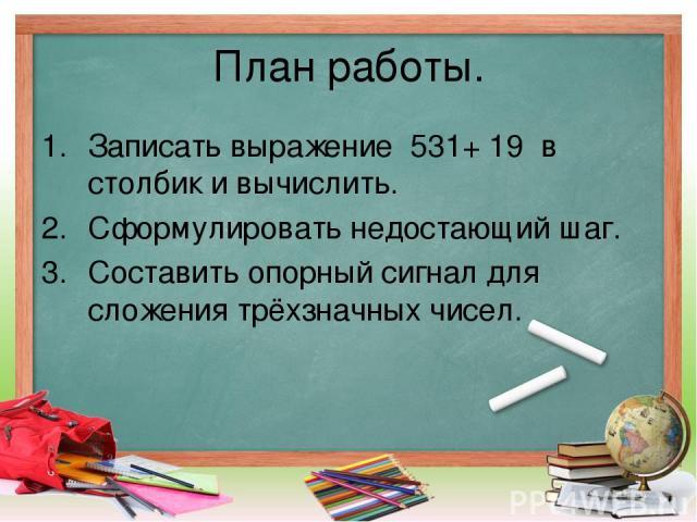План работы. Записать выражение 531+ 19 в столбик и вычислить. Сформулировать недостающий шаг. Составить опорный сигнал для сложения трёхзначных чисел.