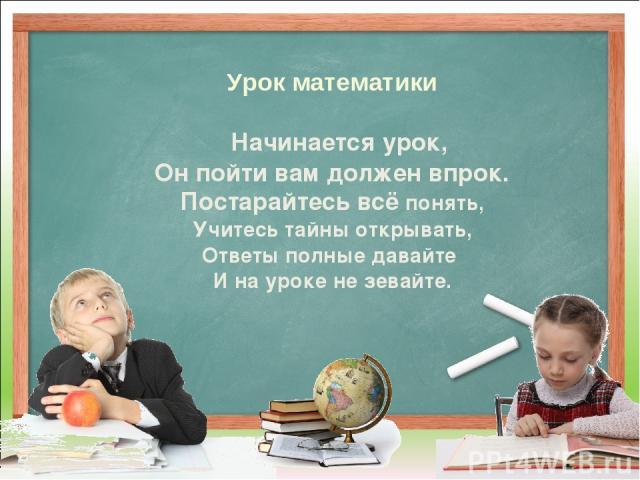 Урок математики Начинается урок, Он пойти вам должен впрок. Постарайтесь всё понять, Учитесь тайны открывать, Ответы полные давайте И на уроке не зевайте.
