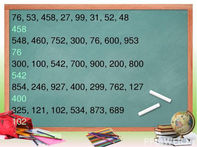 76, 53, 458, 27, 99, 31, 52, 48 458 548, 460, 752, 300, 76, 600, 953 76 300, 100, 542, 700, 900, 200, 800 542 854, 246, 927, 400, 299, 762, 127 400 325, 121, 102, 534, 873, 689 102