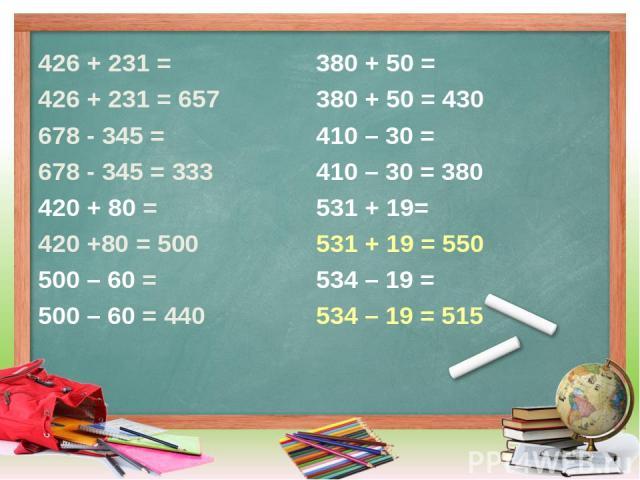 426 + 231 = 426 + 231 = 657 678 - 345 = 678 - 345 = 333 420 + 80 = 420 +80 = 500 500 – 60 = 500 – 60 = 440 380 + 50 = 380 + 50 = 430 410 – 30 = 410 – 30 = 380 531 + 19= 531 + 19 = 550 534 – 19 = 534 – 19 = 515