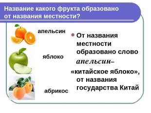 Название какого фрукта образовано от названия местности? апельсин яблоко абрикос