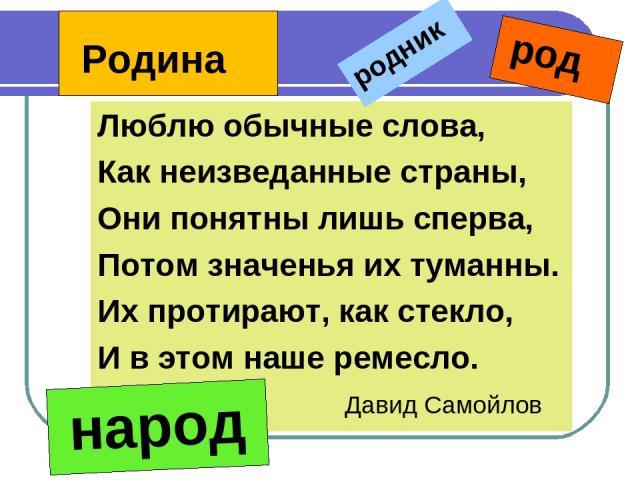 Люблю обычные слова, Как неизведанные страны, Они понятны лишь сперва, Потом значенья их туманны. Их протирают, как стекло, И в этом наше ремесло. Давид Самойлов родник род Родина народ