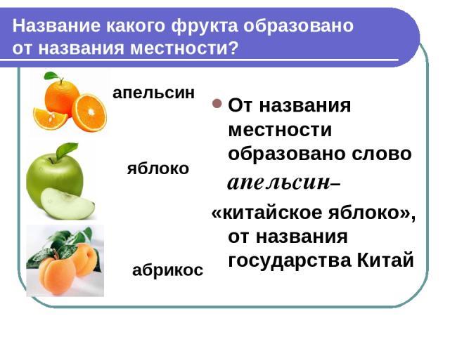 Название какого фрукта образовано от названия местности? апельсин яблоко абрикос От названия местности образовано слово апельсин– «китайское яблоко», от названия государства Китай