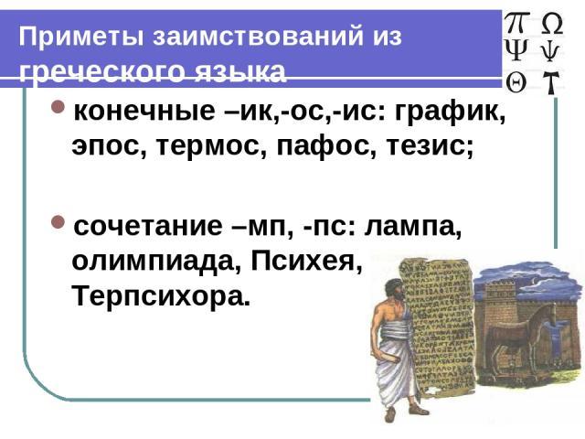 Приметы заимствований из греческого языка конечные –ик,-ос,-ис: график, эпос, термос, пафос, тезис; сочетание –мп, -пс: лампа, олимпиада, Психея, Терпсихора.