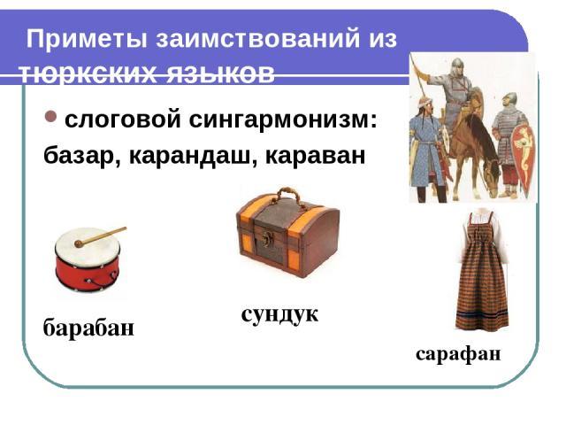 Приметы заимствований из тюркских языков слоговой сингармонизм: базар, карандаш, караван сарафан сундук барабан