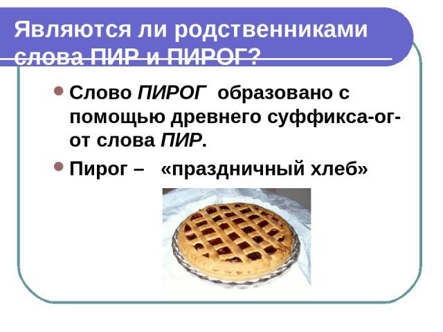 Являются ли родственниками слова ПИР и ПИРОГ? Слово ПИРОГ образовано с помощью древнего суффикса-ог- от слова ПИР. Пирог – «праздничный хлеб»