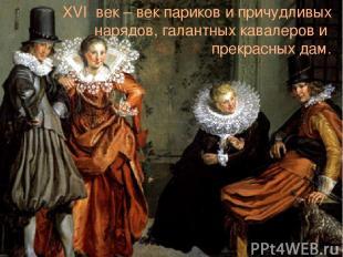 XVI век – век париков и причудливых нарядов, галантных кавалеров и прекрасных да