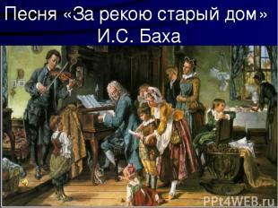 Песня «За рекою старый дом» И.С. Баха