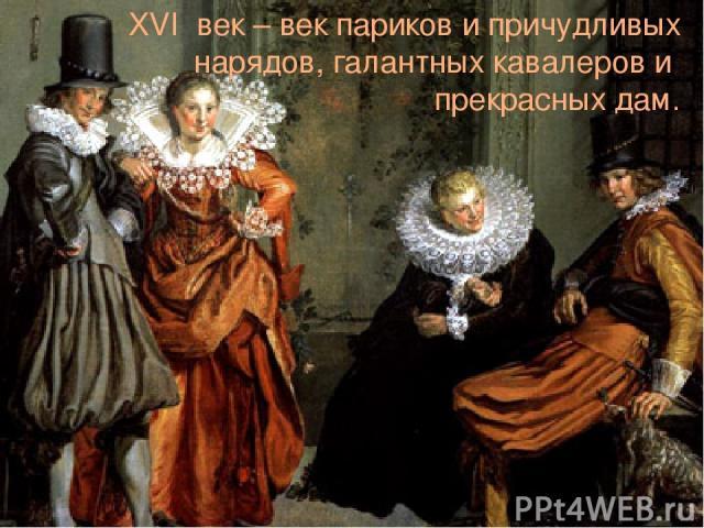 XVI век – век париков и причудливых нарядов, галантных кавалеров и прекрасных дам.