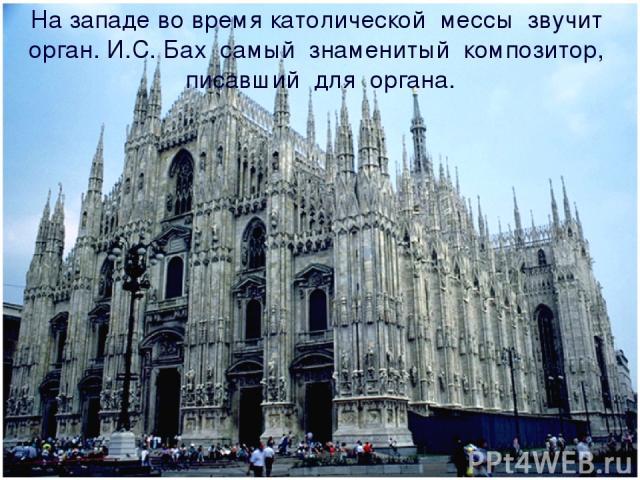 На западе во время католической мессы звучит орган. И.С. Бах самый знаменитый композитор, писавший для органа.