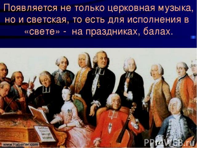 Появляется не только церковная музыка, но и светская, то есть для исполнения в «свете» - на праздниках, балах.