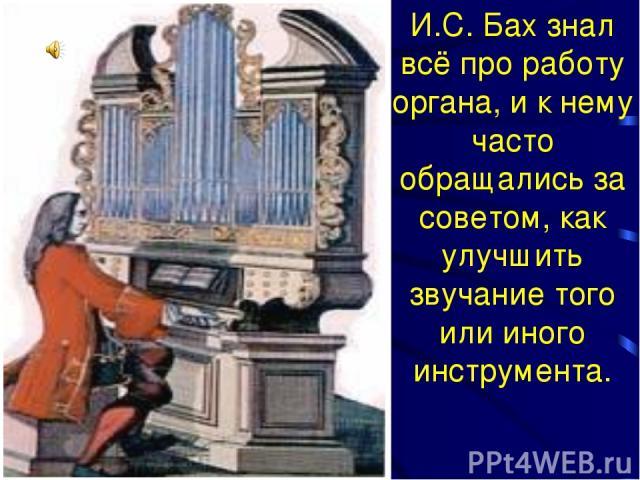 И.С. Бах знал всё про работу органа, и к нему часто обращались за советом, как улучшить звучание того или иного инструмента.