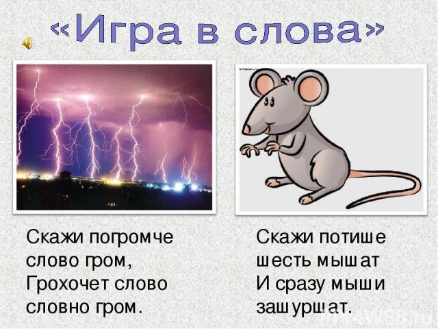 Скажи погромче слово гром, Грохочет слово словно гром. Скажи потише шесть мышат И сразу мыши зашуршат.
