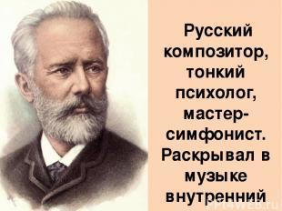 Русский композитор, тонкий психолог, мастер-симфонист. Раскрывал в музыке внутре
