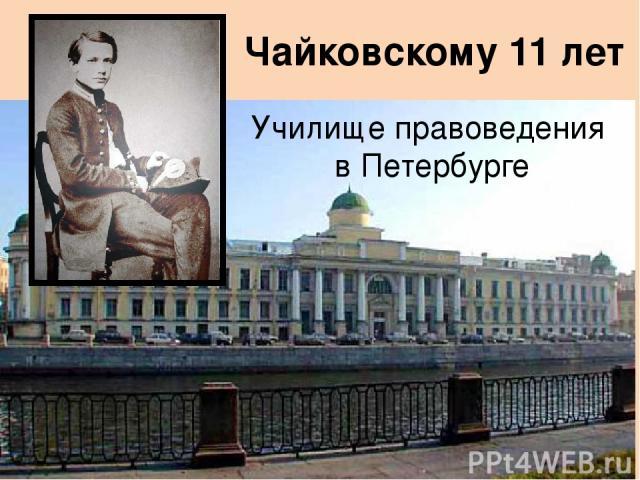 Училище правоведения в Петербурге Чайковскому 11 лет