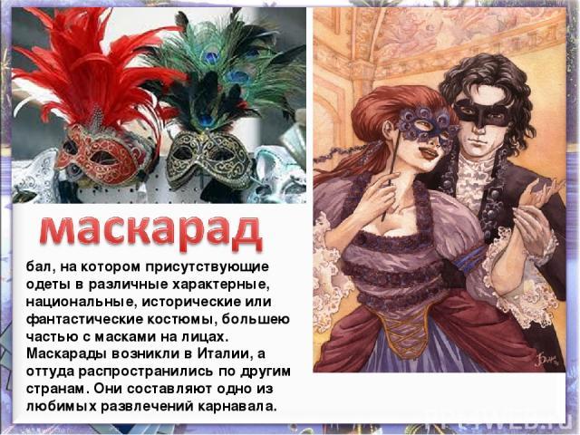 бал, на котором присутствующие одеты в различные характерные, национальные, исторические или фантастические костюмы, большею частью с масками на лицах. Маскарады возникли в Италии, а оттуда распространились по другим странам. Они составляют одно из …