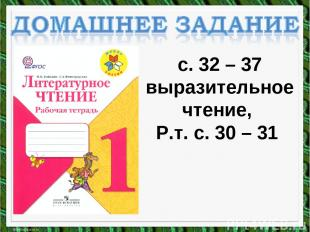 с. 32 – 37 выразительное чтение, Р.т. с. 30 – 31