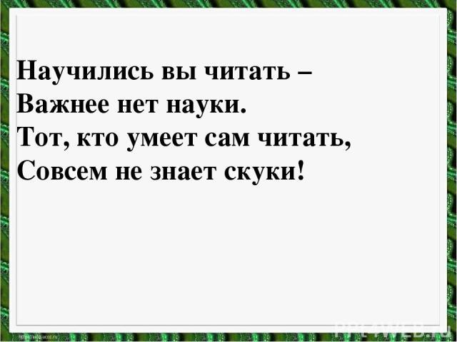 Научились вы читать – Важнее нет науки. Тот, кто умеет сам читать, Совсем не знает скуки!