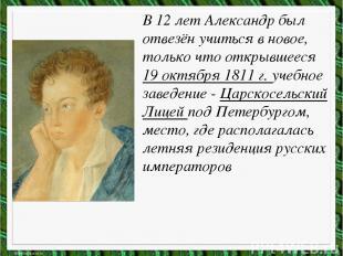 В 12 лет Александр был отвезён учиться в новое, только что открывшееся 19 октябр