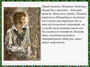 Лицей заменил Пушкину детство. Лицей был закончен - детство прошло. Началась жиз