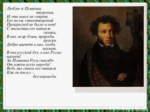 Люблю я Пушкина творенья, И это вовсе не секрет. Его поэм, стихотворений Прекрас