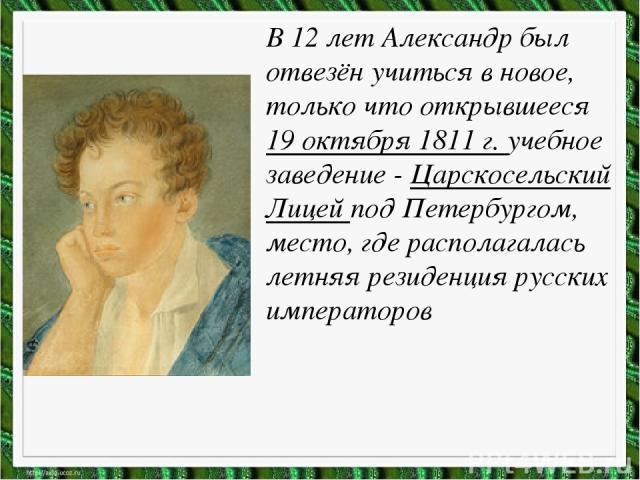 В 12 лет Александр был отвезён учиться в новое, только что открывшееся 19 октября 1811 г. учебное заведение - Царскосельский Лицей под Петербургом, место, где располагалась летняя резиденция русских императоров