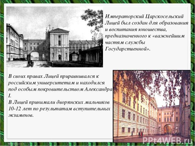 Императорский Царскосельский Лицей был создан для образования и воспитания юношества, предназначенного к «важнейшим частям службы Государственной». В своих правах Лицей приравнивался к российским университетам и находился под особым покровительством…