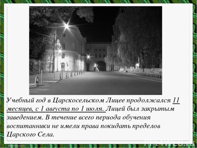 Учебный год в Царскосельском Лицее продолжался 11 месяцев, с 1 августа по 1 июля. Лицей был закрытым заведением. В течение всего периода обучения воспитанники не имели права покидать пределов Царского Села.