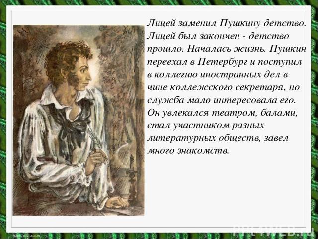 Лицей заменил Пушкину детство. Лицей был закончен - детство прошло. Началась жизнь. Пушкин переехал в Петербург и поступил в коллегию иностранных дел в чине коллежского секретаря, но служба мало интересовала его. Он увлекался театром, балами, стал у…