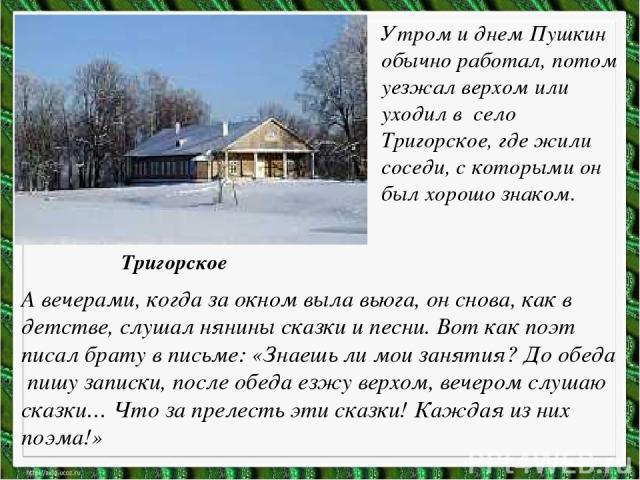 Утром и днем Пушкин обычно работал, потом уезжал верхом или уходил в село Тригорское, где жили соседи, с которыми он был хорошо знаком. А вечерами, когда за окном выла вьюга, он снова, как в детстве, слушал нянины сказки и песни. Вот как поэт писал …