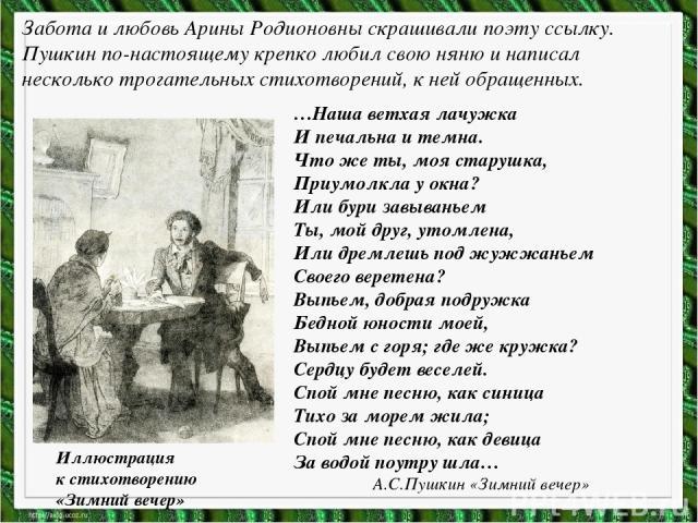 Забота и любовь Арины Родионовны скрашивали поэту ссылку. Пушкин по-настоящему крепко любил свою няню и написал несколько трогательных стихотворений, к ней обращенных. Иллюстрация к стихотворению «Зимний вечер» …Наша ветхая лачужка И печальна и темн…