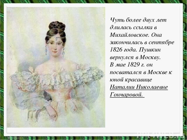 Чуть более двух лет длилась ссылка в Михайловское. Она закончилась в сентябре 1826 года. Пушкин вернулся в Москву. В мае 1829 г. он посватался в Москве к юной красавице Наталии Николаевне Гончаровой.