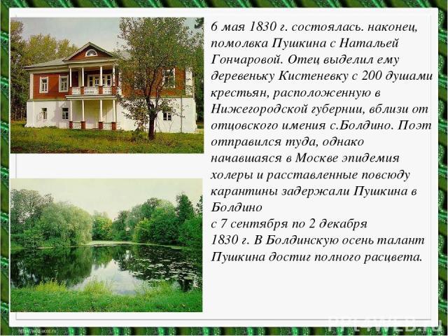 6 мая 1830 г. состоялась. наконец, помолвка Пушкина с Натальей Гончаровой. Отец выделил ему деревеньку Кистеневку с 200 душами крестьян, расположенную в Нижегородской губернии, вблизи от отцовского имения с.Болдино. Поэт отправился туда, однако нача…