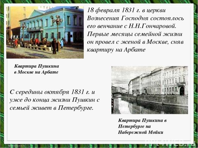 18 февраля 1831 г. в церкви Вознесения Господня состоялось его венчание с Н.Н.Гончаровой. Первые месяцы семейной жизни он провел с женой в Москве, сняв квартиру на Арбате Квартира Пушкина в Москве на Арбате С середины октября 1831 г. и уже до конца …