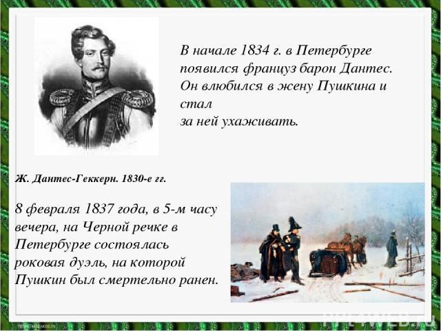 В начале 1834 г. в Петербурге появился француз барон Дантес. Он влюбился в жену Пушкина и стал за ней ухаживать. Ж. Дантес-Геккерн. 1830-е гг. 8 февраля 1837 года, в 5-м часу вечера, на Черной речке в Петербурге состоялась роковая дуэль, на которой …