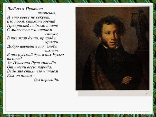 Люблю я Пушкина творенья, И это вовсе не секрет. Его поэм, стихотворений Прекрасней не было и нет! С мальства его читаем сказки, В них жар души, природы краски. Добро цветёт в них, злоба чахнет. В них русский дух, в них Русью пахнет! За Пушкина Руси…