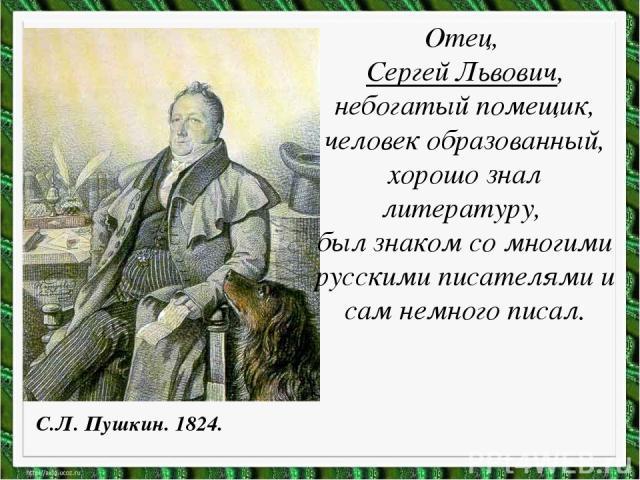 Отец, Сергей Львович, небогатый помещик, человек образованный, хорошо знал литературу, был знаком со многими русскими писателями и сам немного писал. С.Л. Пушкин. 1824.