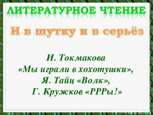 И. Токмакова «Мы играли в хохотушки», Я. Тайц «Волк», Г. Кружков «РРРы!»