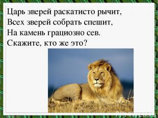 Царь зверей раскатисто рычит, Всех зверей собрать спешит, На камень грациозно се