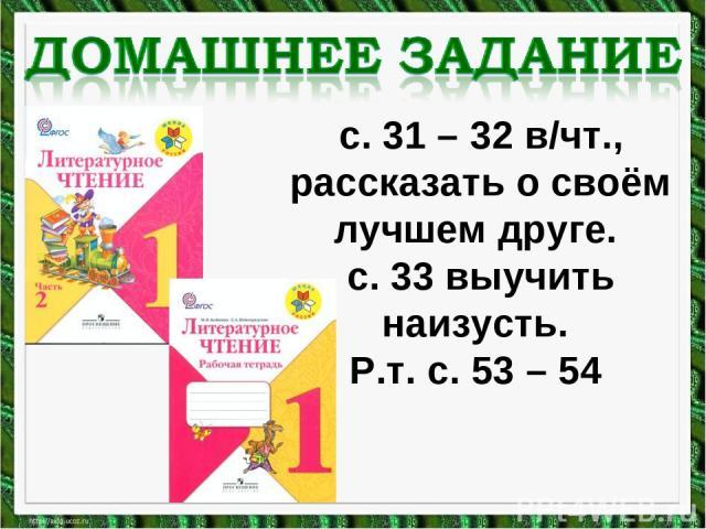 с. 31 – 32 в/чт., рассказать о своём лучшем друге. с. 33 выучить наизусть. Р.т. с. 53 – 54