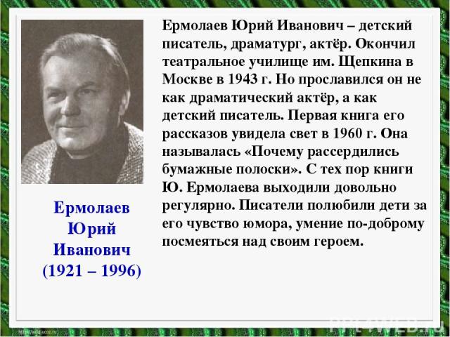 Ермолаев Юрий Иванович (1921 – 1996) Ермолаев Юрий Иванович – детский писатель, драматург, актёр. Окончил театральное училище им. Щепкина в Москве в 1943 г. Но прославился он не как драматический актёр, а как детский писатель. Первая книга его расск…