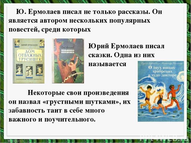 Ю. Ермолаев писал не только рассказы. Он является автором нескольких популярных повестей, среди которых Юрий Ермолаев писал сказки. Одна из них называется Некоторые свои произведения он назвал «грустными шутками», их забавность таит в себе много важ…
