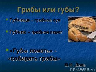 Грибы или губы? Губница – грибной суп Губник – грибной пирог «Губы ломать» - «со