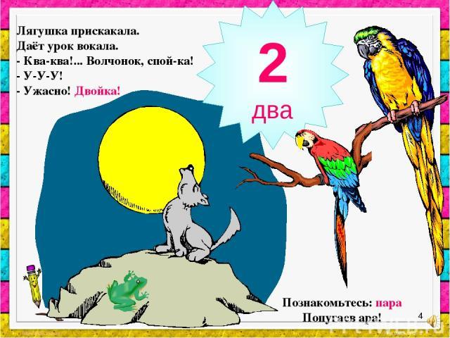 * Познакомьтесь: пара Попугаев ара! Лягушка прискакала. Даёт урок вокала. - Ква-ква!... Волчонок, спой-ка! - У-У-У! - Ужасно! Двойка! 2 два