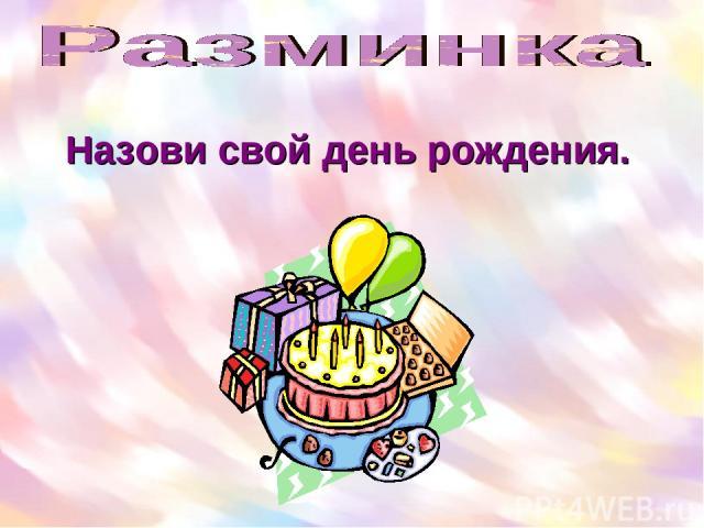 Назови свой день рождения.