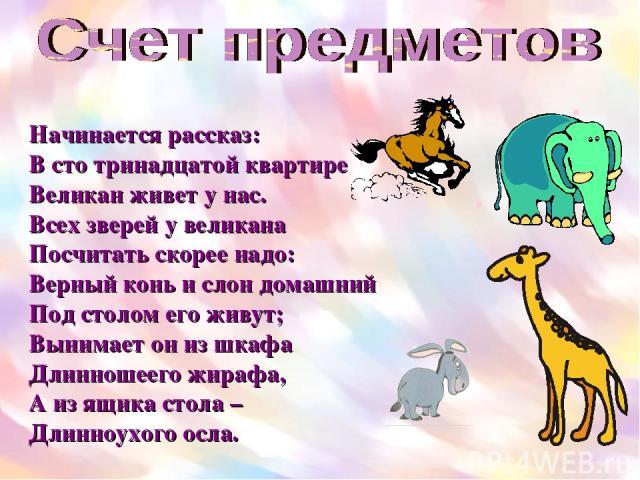 Начинается рассказ: В сто тринадцатой квартире Великан живет у нас. Всех зверей у великана Посчитать скорее надо: Верный конь и слон домашний Под столом его живут; Вынимает он из шкафа Длинношеего жирафа, А из ящика стола – Длинноухого осла.