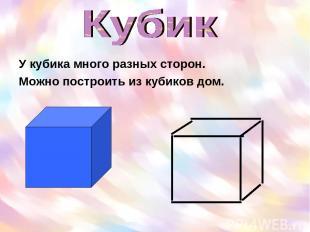 У кубика много разных сторон. Можно построить из кубиков дом.
