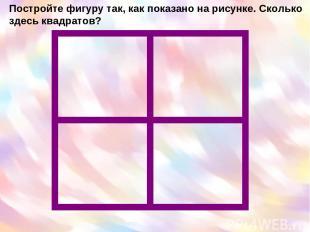 Постройте фигуру так, как показано на рисунке. Сколько здесь квадратов?