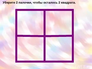 Уберите 2 палочки, чтобы осталось 2 квадрата.