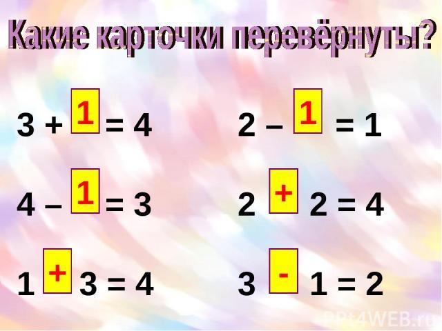 3 + = 4 2 – = 1 4 – = 3 2 2 = 4 1 3 = 4 3 1 = 2 1 1 + 1 + -